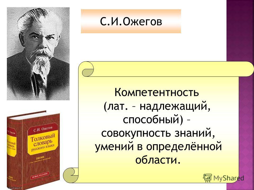 Компетентность (лат. – надлежащий, способный) – совокупность знаний, умений в определённой области. С.И.Ожегов