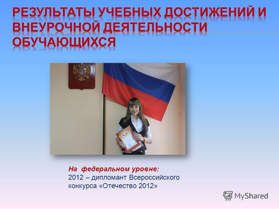 На федеральном уровне: 2012 – дипломант Всероссийского конкурса «Отечество 2012»
