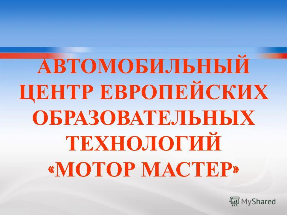 АВТОМОБИЛЬНЫЙ ЦЕНТР ЕВРОПЕЙСКИХ ОБРАЗОВАТЕЛЬНЫХ ТЕХНОЛОГИЙ « МОТОР МАСТЕР »
