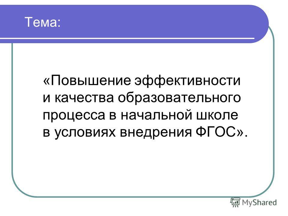 Тема: «Повышение эффективности и качества образовательного процесса в начальной школе в условиях внедрения ФГОС».