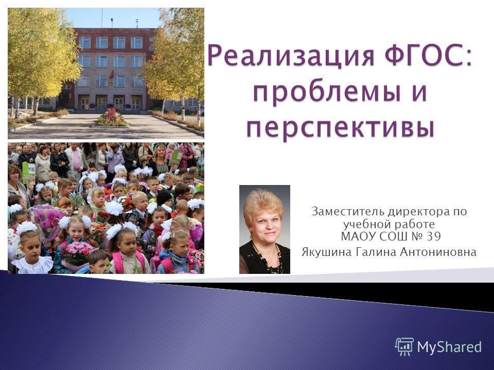 Заместитель директора по учебной работе МАОУ СОШ 39 Якушина Галина Антониновна