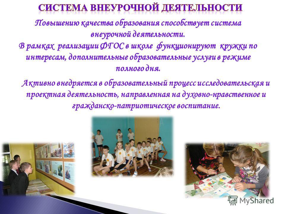 Активно внедряется в образовательный процесс исследовательская и проектная деятельность, направленная на духовно-нравственное и гражданско-патриотическое воспитание. Повышению качества образования способствует система внеурочной деятельности. В рамка