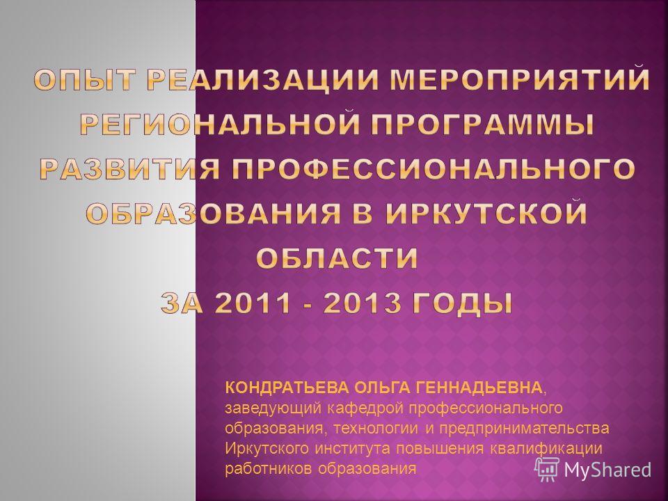 КОНДРАТЬЕВА ОЛЬГА ГЕННАДЬЕВНА, заведующий кафедрой профессионального образования, технологии и предпринимательства Иркутского института повышения квалификации работников образования
