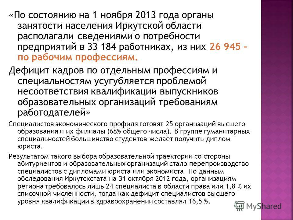 «По состоянию на 1 ноября 2013 года органы занятости населения Иркутской области располагали сведениями о потребности предприятий в 33 184 работниках, из них 26 945 – по рабочим профессиям. Дефицит кадров по отдельным профессиям и специальностям усуг