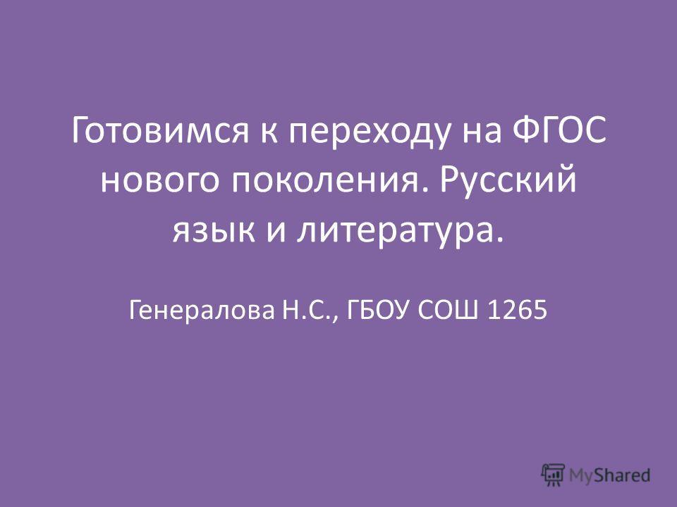 Готовимся к переходу на ФГОС нового поколения. Русский язык и литература. Генералова Н.С., ГБОУ СОШ 1265
