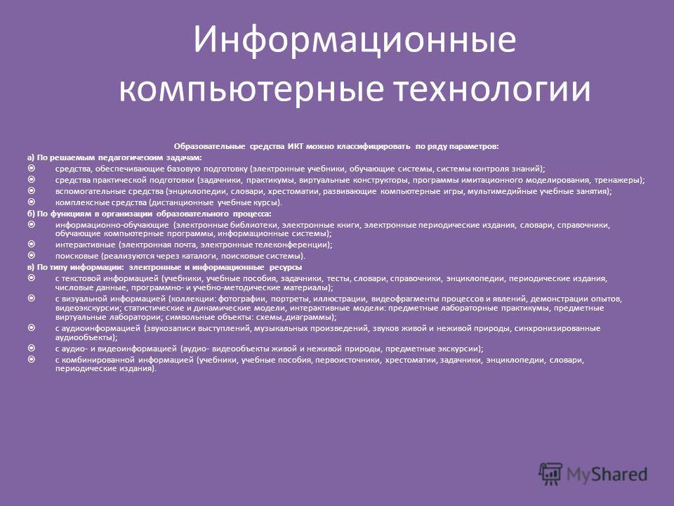 Информационные компьютерные технологии Образовательные средства ИКТ можно классифицировать по ряду параметров: а) По решаемым педагогическим задачам: средства, обеспечивающие базовую подготовку (электронные учебники, обучающие системы, системы контро