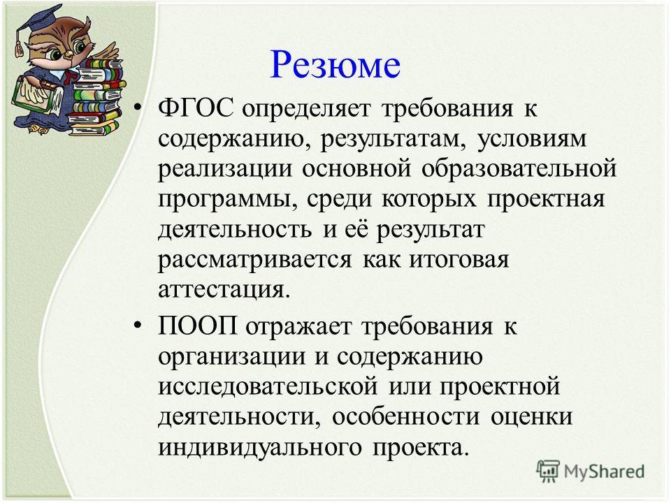 Резюме ФГОС определяет требования к содержанию, результатам, условиям реализации основной образовательной программы, среди которых проектная деятельность и её результат рассматривается как итоговая аттестация. ПООП отражает требования к организации и