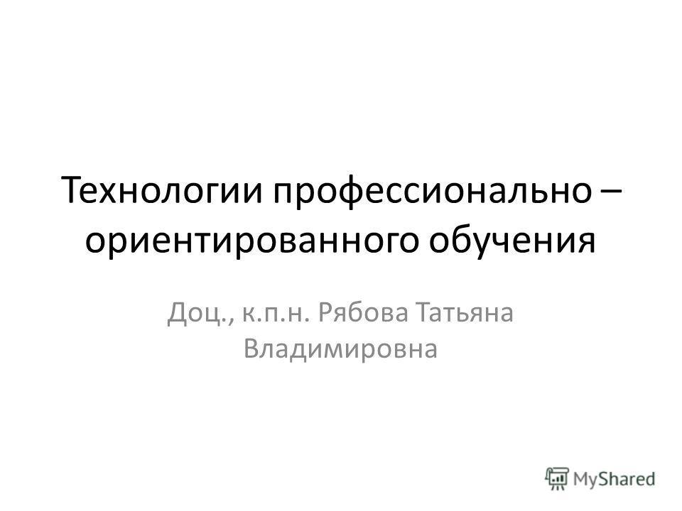 Технологии профессионально – ориентированного обучения Доц., к.п.н. Рябова Татьяна Владимировна