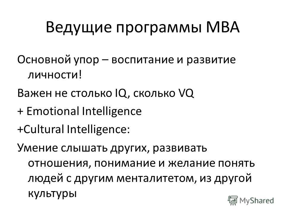 Ведущие программы МВА Основной упор – воспитание и развитие личности! Важен не столько IQ, сколько VQ + Emotional Intelligence +Cultural Intelligence: Умение слышать других, развивать отношения, понимание и желание понять людей с другим менталитетом,