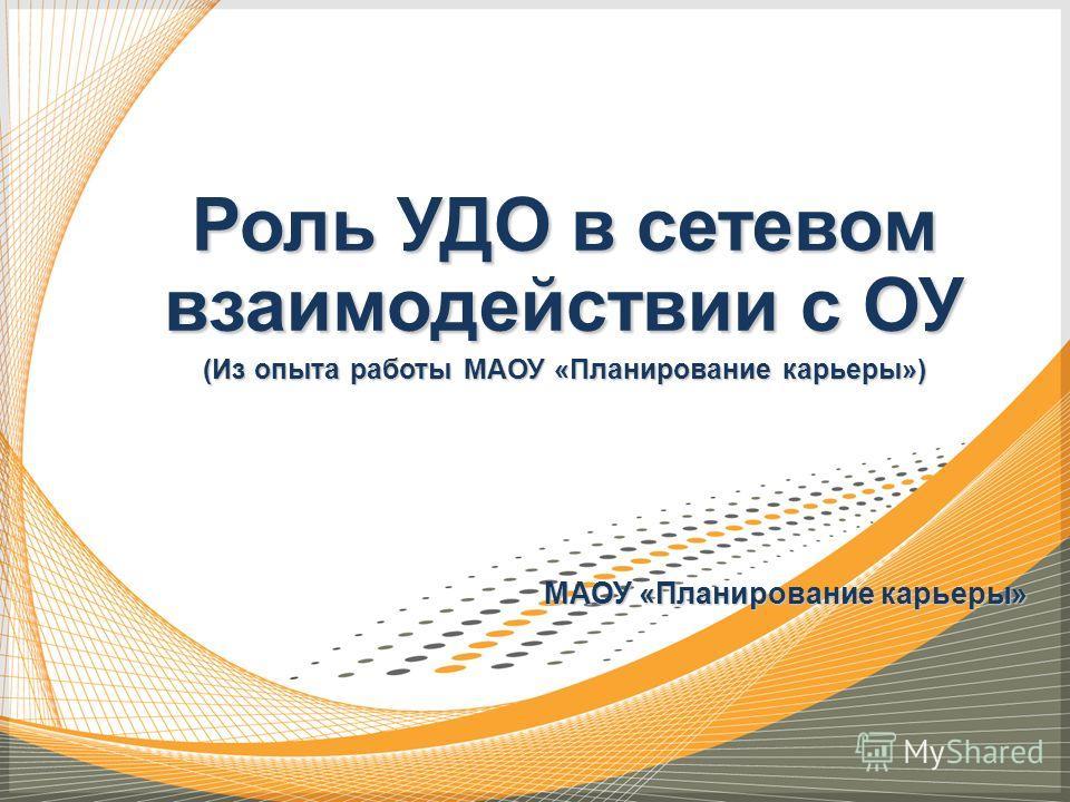 Роль УДО в сетевом взаимодействии с ОУ (Из опыта работы МАОУ «Планирование карьеры») МАОУ «Планирование карьеры»