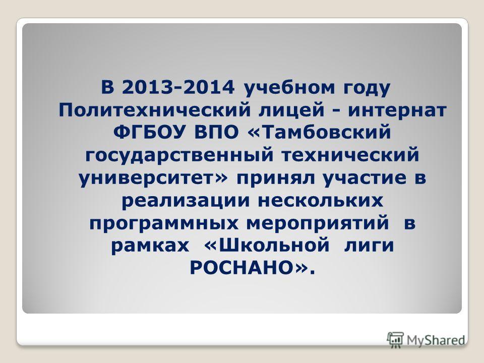 В 2013-2014 учебном году Политехнический лицей - интернат ФГБОУ ВПО «Тамбовский государственный технический университет» принял участие в реализации нескольких программных мероприятий в рамках «Школьной лиги РОСНАНО».