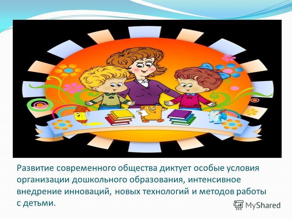 Развитие современного общества диктует особые условия организации дошкольного образования, интенсивное внедрение инноваций, новых технологий и методов работы с детьми.
