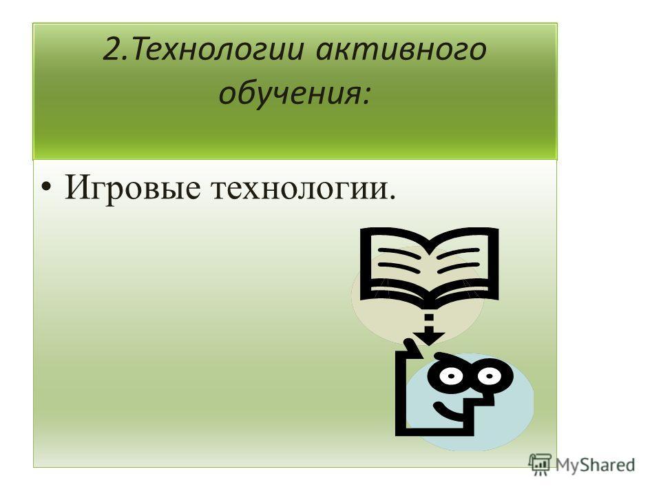 2. Технологии активного обучения: Игровые технологии.