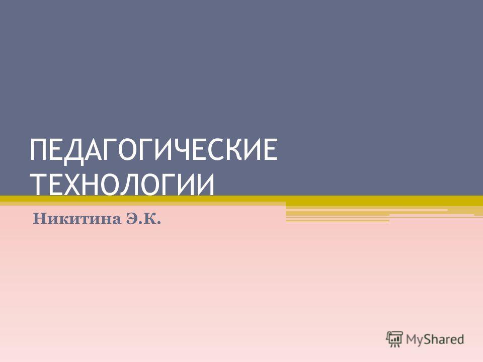 ПЕДАГОГИЧЕСКИЕ ТЕХНОЛОГИИ Никитина Э.К.