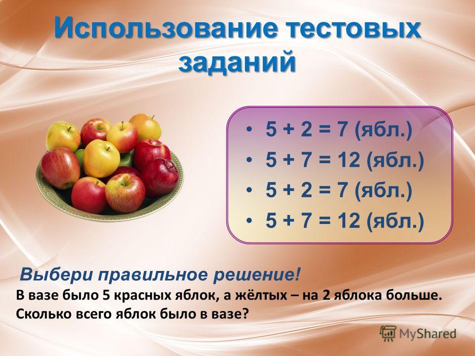 Использование тестовых заданий 5 + 2 = 7 (ябл.) 5 + 7 = 12 (ябл.) 5 + 2 = 7 (ябл.) 5 + 7 = 12 (ябл.) Выбери правильное решение! В вазе было 5 красных яблок, а жёлтых – на 2 яблока больше. Сколько всего яблок было в вазе?