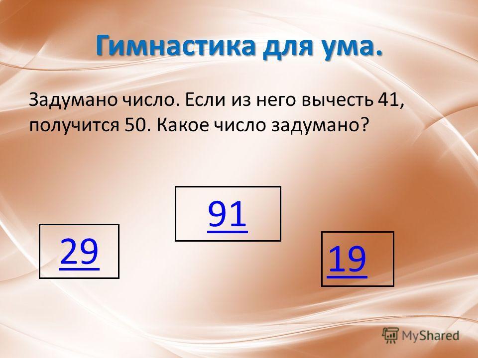 Гимнастика для ума. Задумано число. Если из него вычесть 41, получится 50. Какое число задумано? 91 29 19