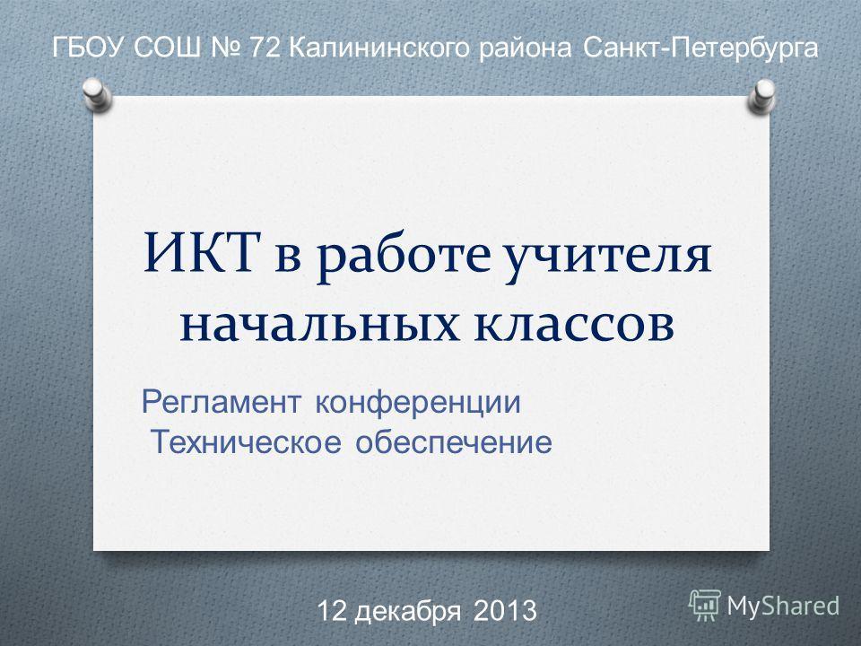 ИКТ в работе учителя начальных классов Регламент конференции Техническое обеспечение ГБОУ СОШ 72 Калининского района Санкт - Петербурга 12 декабря 2013