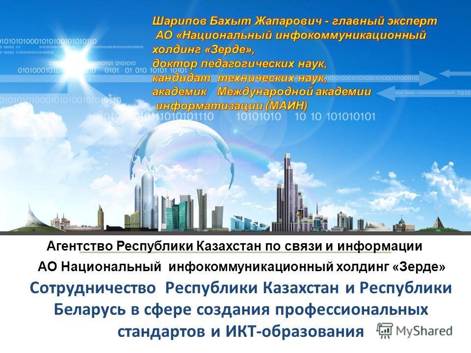 Сотрудничество Республики Казахстан и Республики Беларусь в сфере создания профессиональных стандартов и ИКТ-образования Агентство Республики Казахстан по связи и информации АО Национальный инфокоммуникационный холдинг «Зерде»