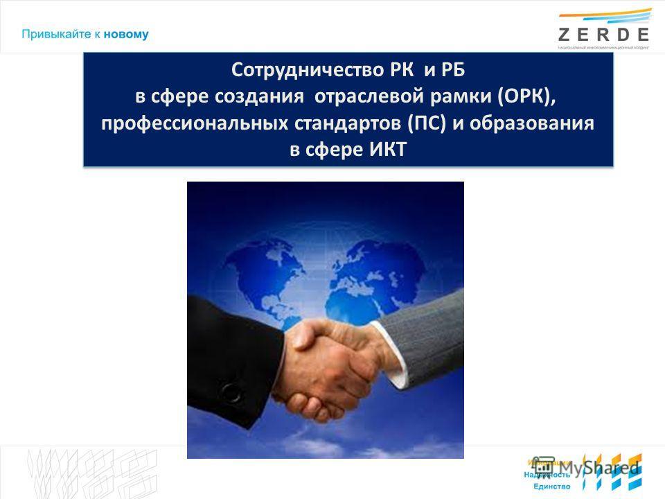 Сотрудничество РК и РБ в сфере создания отраслевой рамки (ОРК), профессиональных стандартов (ПС) и образования в сфере ИКТ Сотрудничество РК и РБ в сфере создания отраслевой рамки (ОРК), профессиональных стандартов (ПС) и образования в сфере ИКТ