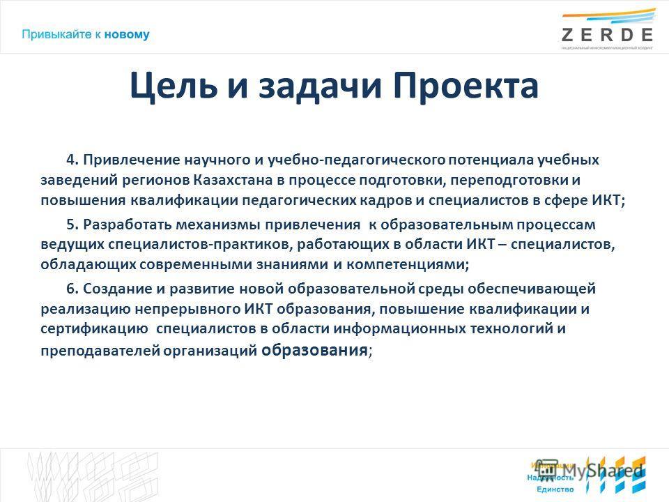 Цель и задачи Проекта 4. Привлечение научного и учебно-педагогического потенциала учебных заведений регионов Казахстана в процессе подготовки, переподготовки и повышения квалификации педагогических кадров и специалистов в сфере ИКТ; 5. Разработать ме