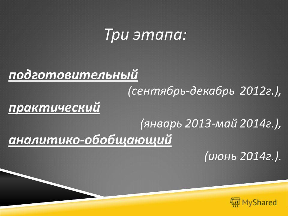 Три этапа : подготовительный ( сентябрь - декабрь 2012 г.), практический ( январь 2013- май 2014 г.), аналитико - обобщающий ( июнь 2014 г.).