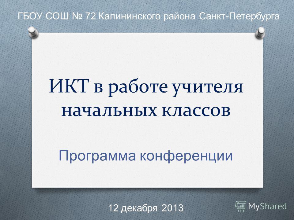 ИКТ в работе учителя начальных классов Программа конференции ГБОУ СОШ 72 Калининского района Санкт - Петербурга 12 декабря 2013