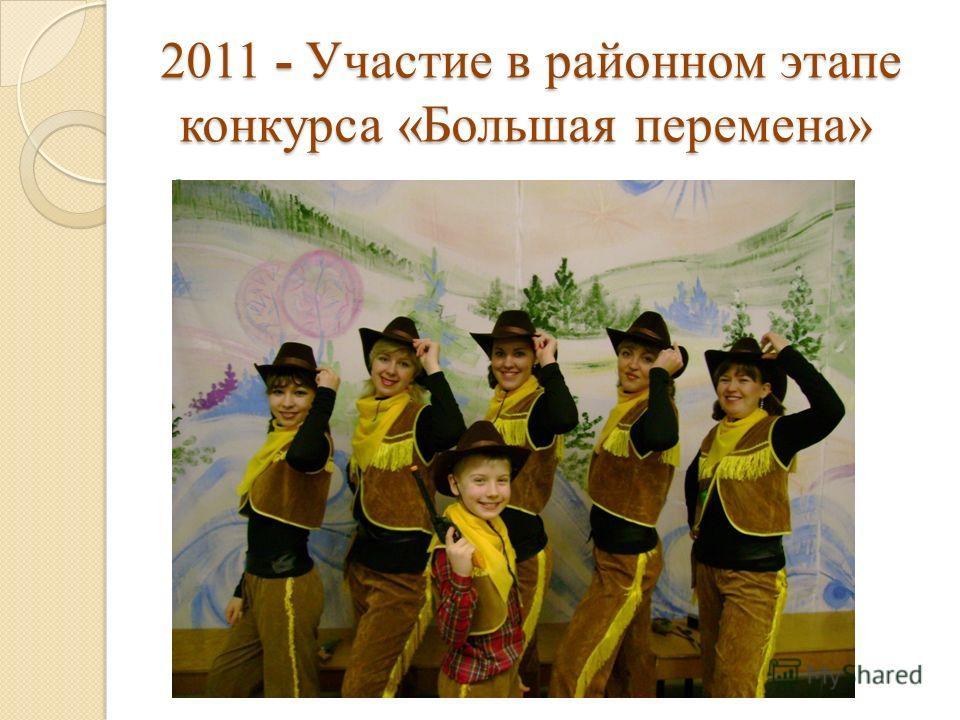 2011 - Участие в районном этапе конкурса «Большая перемена» 2011 - Участие в районном этапе конкурса «Большая перемена»
