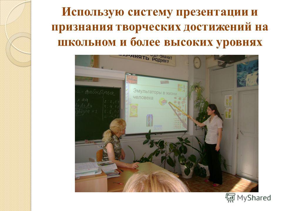 Использую систему презентации и признания творческих достижений на школьном и более высоких уровнях