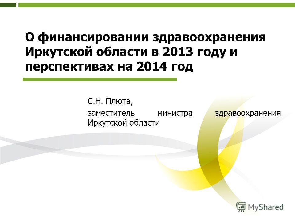 О финансировании здравоохранения Иркутской области в 2013 году и перспективах на 2014 год С.Н. Плюта, заместитель министра здравоохранения Иркутской области