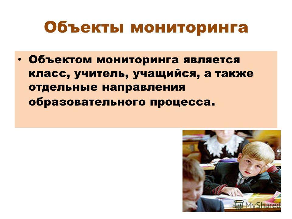 Объекты мониторинга Объектом мониторинга является класс, учитель, учащийся, а также отдельные направления образовательного процесса.
