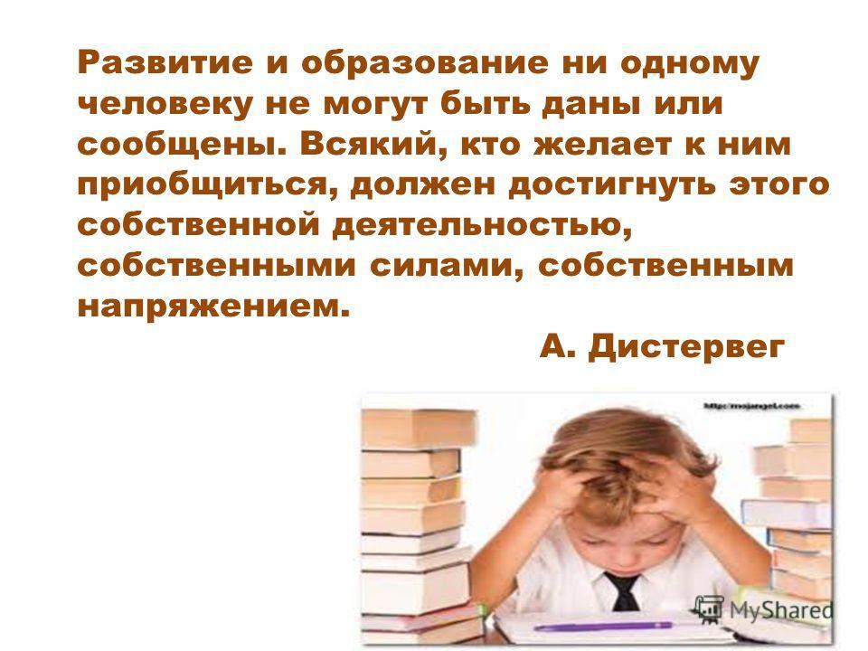 Развитие и образование ни одному человеку не могут быть даны или сообщены. Всякий, кто желает к ним приобщиться, должен достигнуть этого собственной деятельностью, собственными силами, собственным напряжением. А. Дистервег