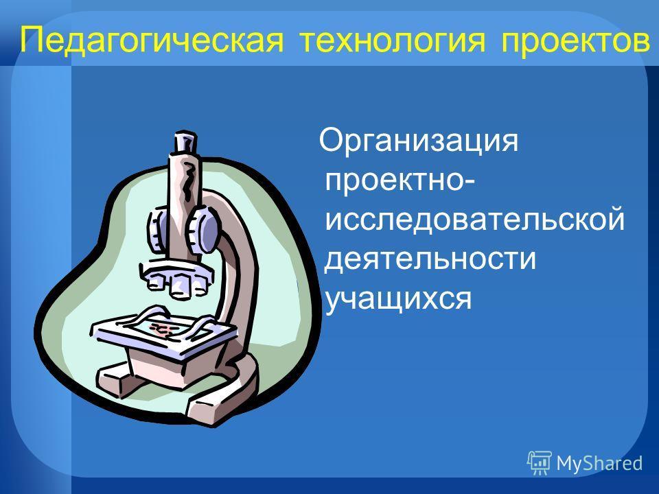 Педагогическая технология проектов Организация проектно- исследовательской деятельности учащихся