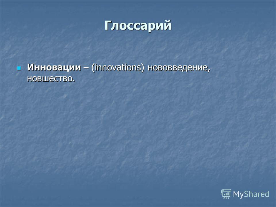 Глоссарий Инновации – (innovations) нововведение, новшество. Инновации – (innovations) нововведение, новшество.
