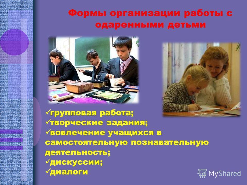 Формы организации работы с одаренными детьми групповая работа; творческие задания; вовлечение учащихся в самостоятельную познавательную деятельность; дискуссии; диалоги