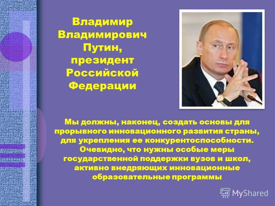 Владимир Владимирович Путин, президент Российской Федерации Мы должны, наконец, создать основы для прорывного инновационного развития страны, для укрепления ее конкурентоспособности. Очевидно, что нужны особые меры государственной поддержки вузов и ш