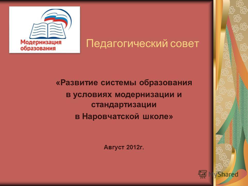 Педагогический совет «Развитие системы образования в условиях модернизации и стандартизации в Наровчатской школе» Август 2012 г.