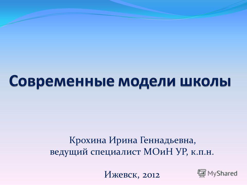 Крохина Ирина Геннадьевна, ведущий специалист МОиН УР, к.п.н. Ижевск, 2012