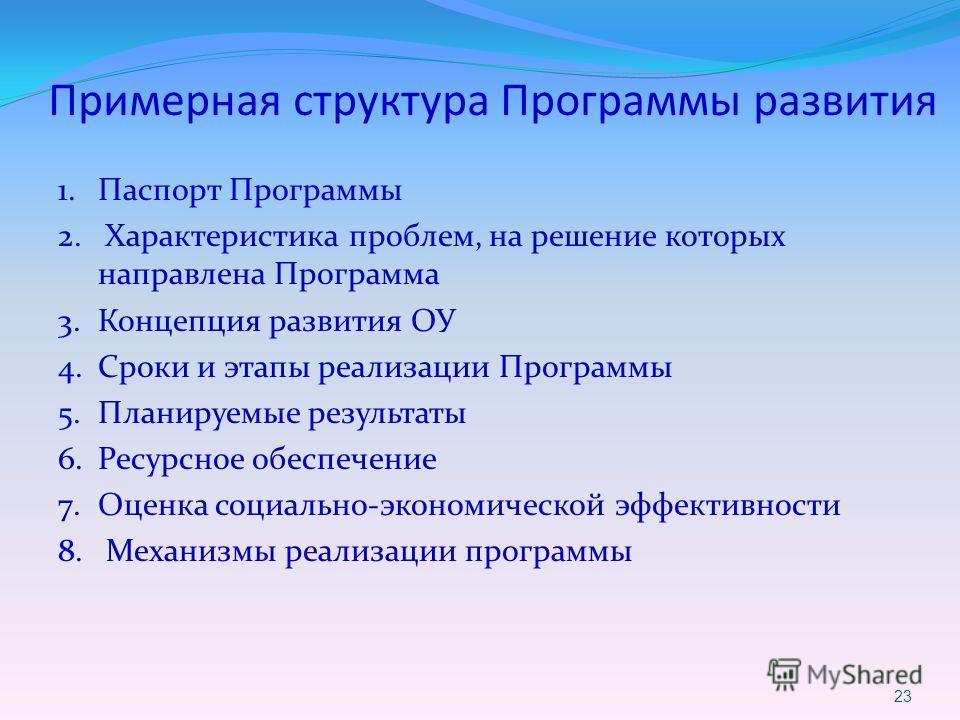 Примерная структура Программы развития 1. Паспорт Программы 2. Характеристика проблем, на решение которых направлена Программа 3. Концепция развития ОУ 4. Сроки и этапы реализации Программы 5. Планируемые результаты 6. Ресурсное обеспечение 7. Оценка