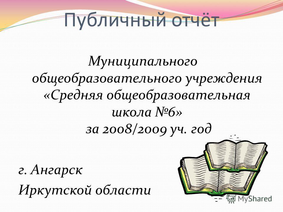 Публичный отчёт Муниципального общеобразовательного учреждения «Средняя общеобразовательная школа 6» за 2008/2009 уч. год г. Ангарск Иркутской области