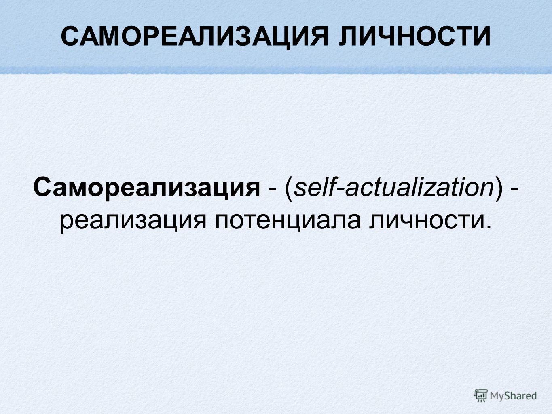 САМОРЕАЛИЗАЦИЯ ЛИЧНОСТИ Самореализация - (self-actualization) - реализация потенциала личности.