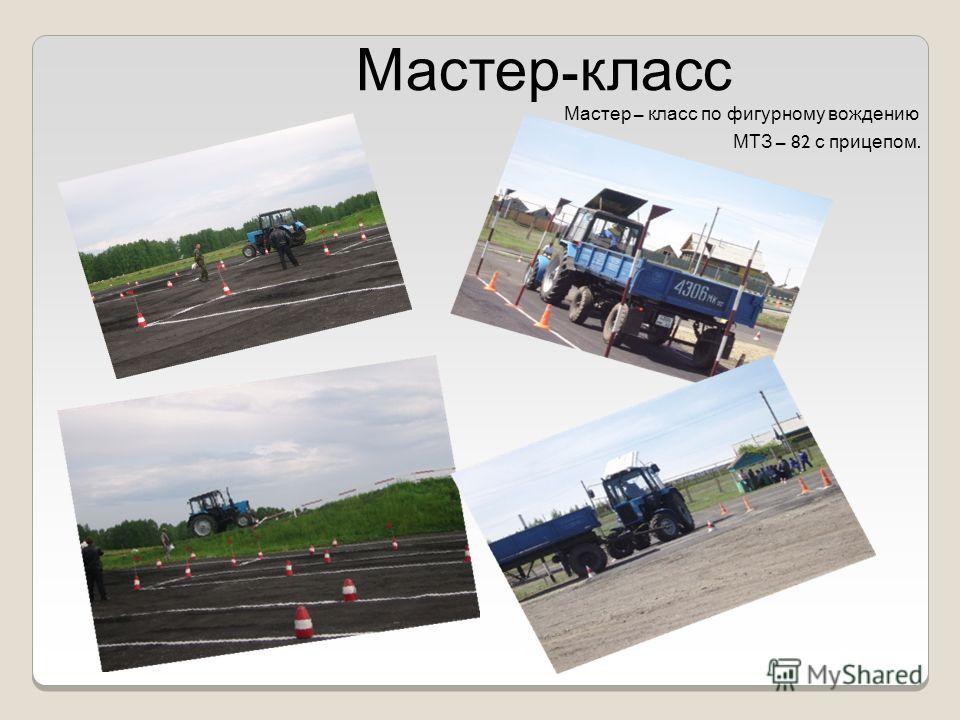 Мастер - класс Мастер – класс по фигурному вождению МТЗ – 82 с прицепом.