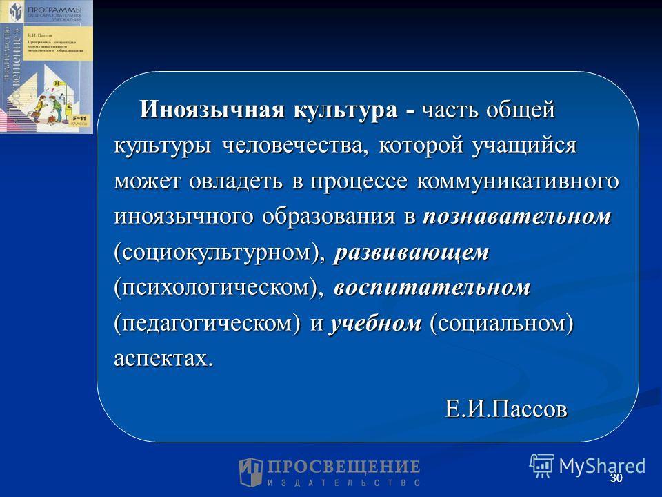 30 Иноязычная культура - часть общей культуры человечества, которой учащийся может овладеть в процессе коммуникативного иноязычного образования в познавательном (социокультурном), развивающем (психологическом), воспитательном (педагогическом) и учебн