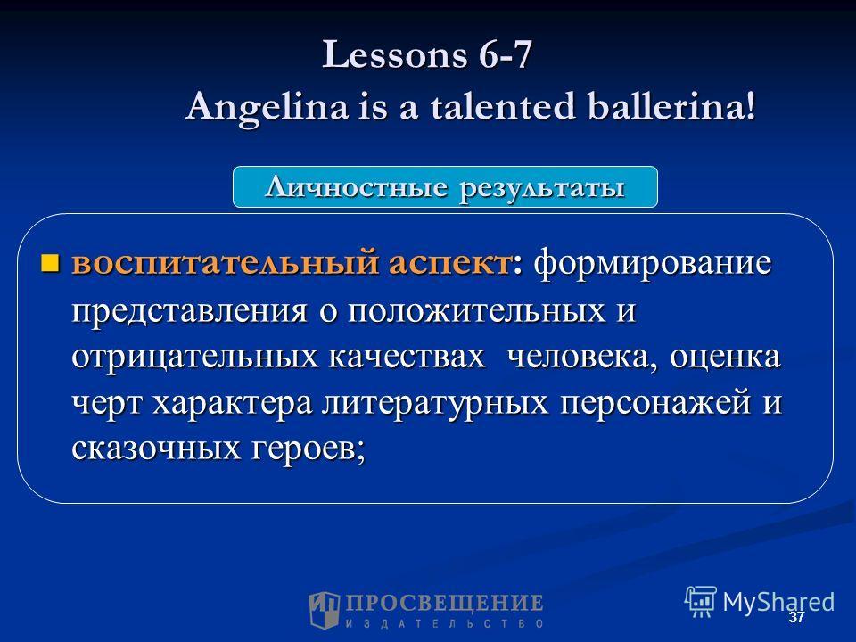 37 Lessons 6-7 Angelina is a talented ballerina! воспитательный аспект: формирование представления о положительных и отрицательных качествах человека, оценка черт характера литературных персонажей и сказочных героев; воспитательный аспект: формирован