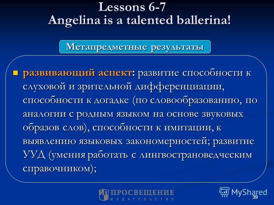 39 Lessons 6-7 Angelina is a talented ballerina! Lessons 6-7 Angelina is a talented ballerina! развивающий аспект: развитие способности к слуховой и зрительной дифференциации, способности к догадке (по словообразованию, по аналогии с родным языком на