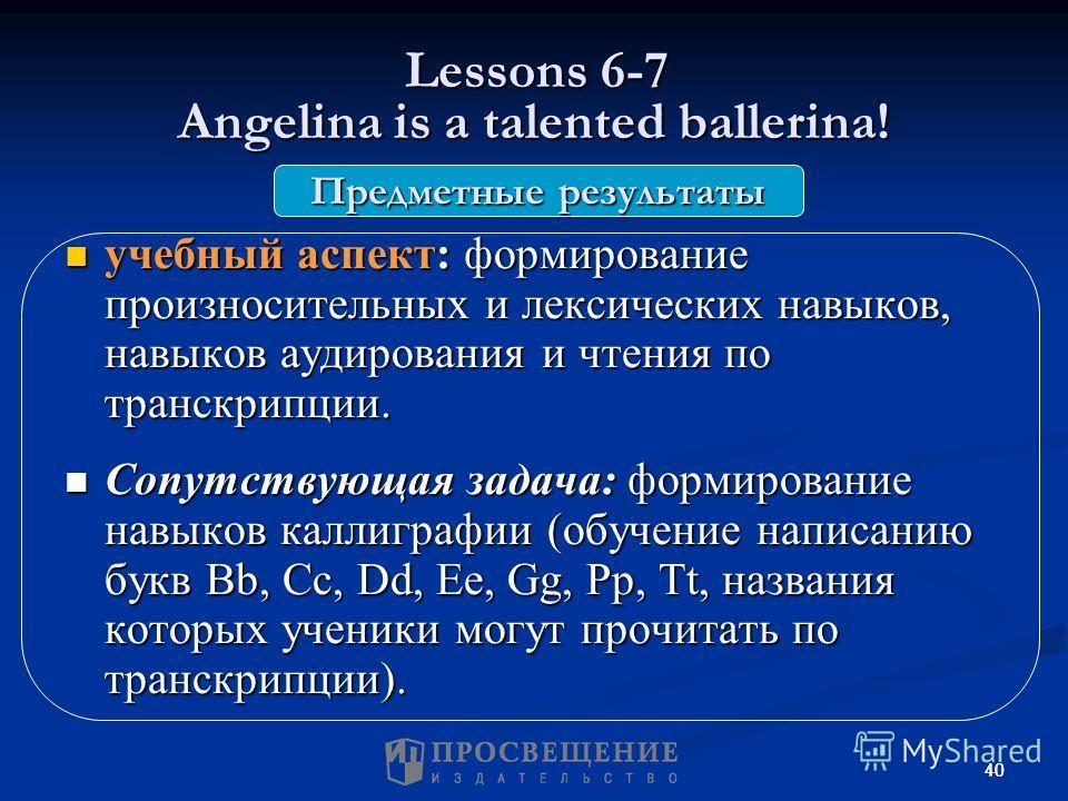 40 Lessons 6-7 Angelina is a talented ballerina! Lessons 6-7 Angelina is a talented ballerina! учебный аспект: формирование произносительных и лексических навыков, навыков аудирования и чтения по транскрипции. учебный аспект: формирование произносите