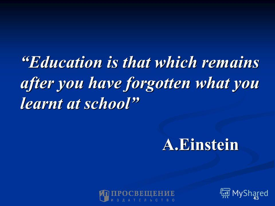 43 Education is that which remains after you have forgotten what you learnt at school A.Einstein