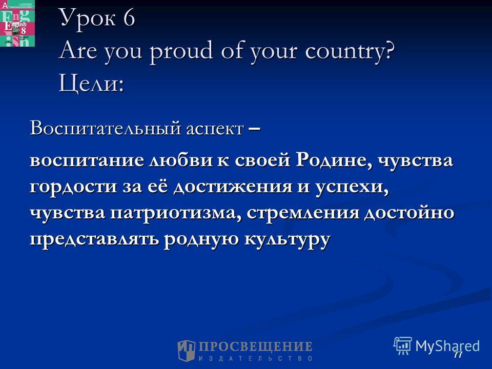 77 Урок 6 Are you proud of your country? Цели: Воспитательный аспект – воспитание любви к своей Родине, чувства гордости за её достижения и успехи, чувства патриотизма, стремления достойно представлять родную культуру