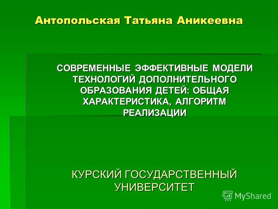 Антопольская Татьяна Аникеевна СОВРЕМЕННЫЕ ЭФФЕКТИВНЫЕ МОДЕЛИ ТЕХНОЛОГИЙ ДОПОЛНИТЕЛЬНОГО ОБРАЗОВАНИЯ ДЕТЕЙ: ОБЩАЯ ХАРАКТЕРИСТИКА, АЛГОРИТМ РЕАЛИЗАЦИИ КУРСКИЙ ГОСУДАРСТВЕННЫЙ УНИВЕРСИТЕТ