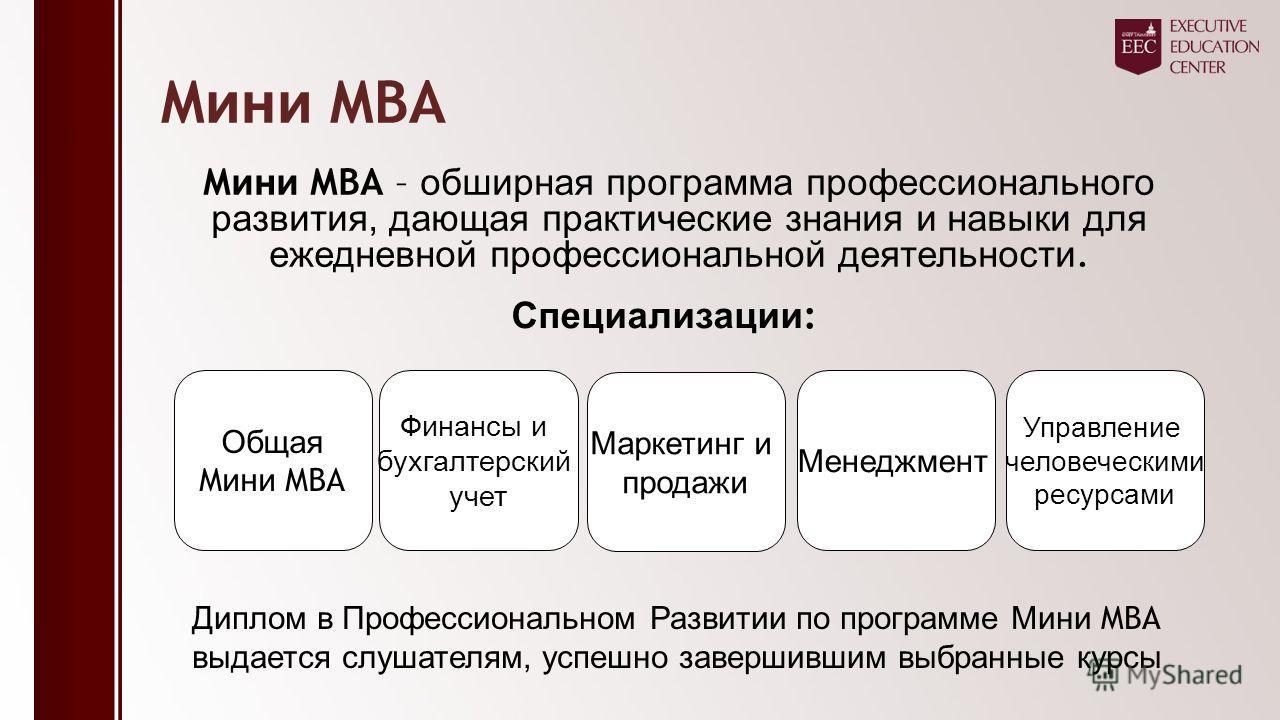 M ини MBA M ини MBA – обширная программа профессионального развития, дающая практические знания и навыки для ежедневной профессиональной деятельности. Специализации : Общая M ини MBA Финансы и бухгалтерский учет Маркетинг и продажи Менеджмент Управле