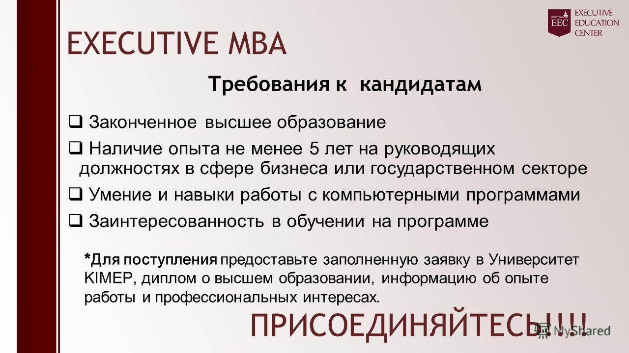 EXECUTIVE MBA Законченное высшее образование Наличие опыта не менее 5 лет на руководящих должностях в сфере бизнеса или государственном секторе Умение и навыки работы с компьютерными программами Заинтересованность в обучении на программе Требования к